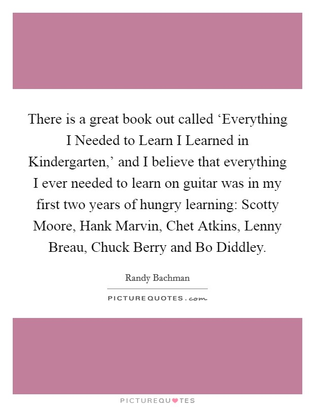 There is a great book out called 'Everything I Needed to Learn I Learned in Kindergarten,' and I believe that everything I ever needed to learn on guitar was in my first two years of hungry learning: Scotty Moore, Hank Marvin, Chet Atkins, Lenny Breau, Chuck Berry and Bo Diddley Picture Quote #1