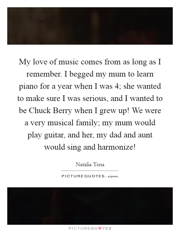 My love of music comes from as long as I remember. I begged my mum to learn piano for a year when I was 4; she wanted to make sure I was serious, and I wanted to be Chuck Berry when I grew up! We were a very musical family; my mum would play guitar, and her, my dad and aunt would sing and harmonize! Picture Quote #1