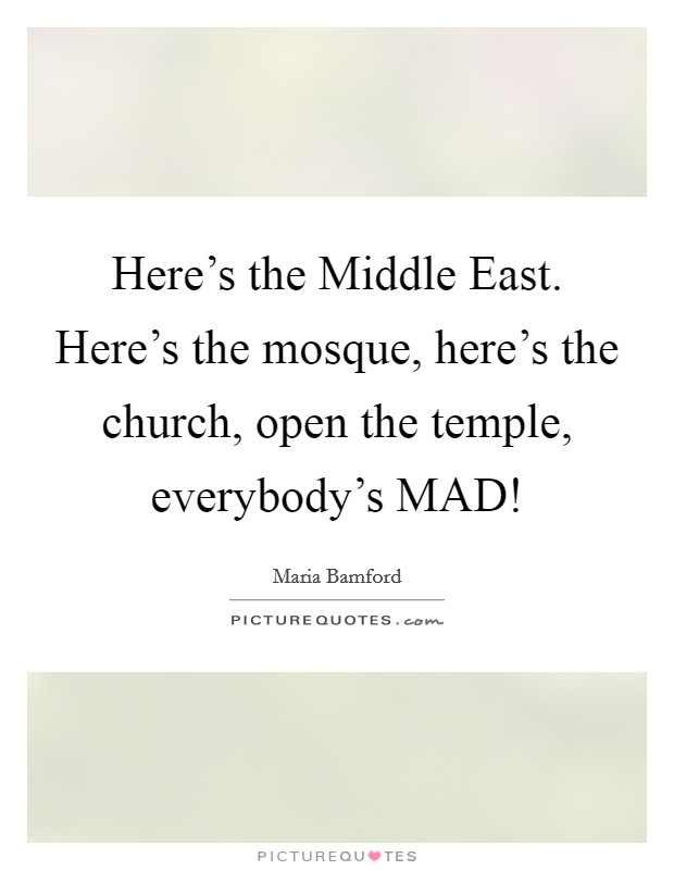 Here's the Middle East. Here's the mosque, here's the church, open the temple, everybody's MAD! Picture Quote #1