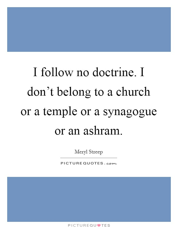 I follow no doctrine. I don't belong to a church or a temple or a synagogue or an ashram Picture Quote #1
