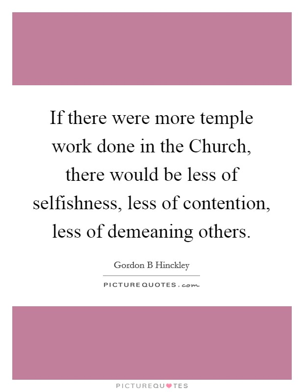 If there were more temple work done in the Church, there would be less of selfishness, less of contention, less of demeaning others Picture Quote #1