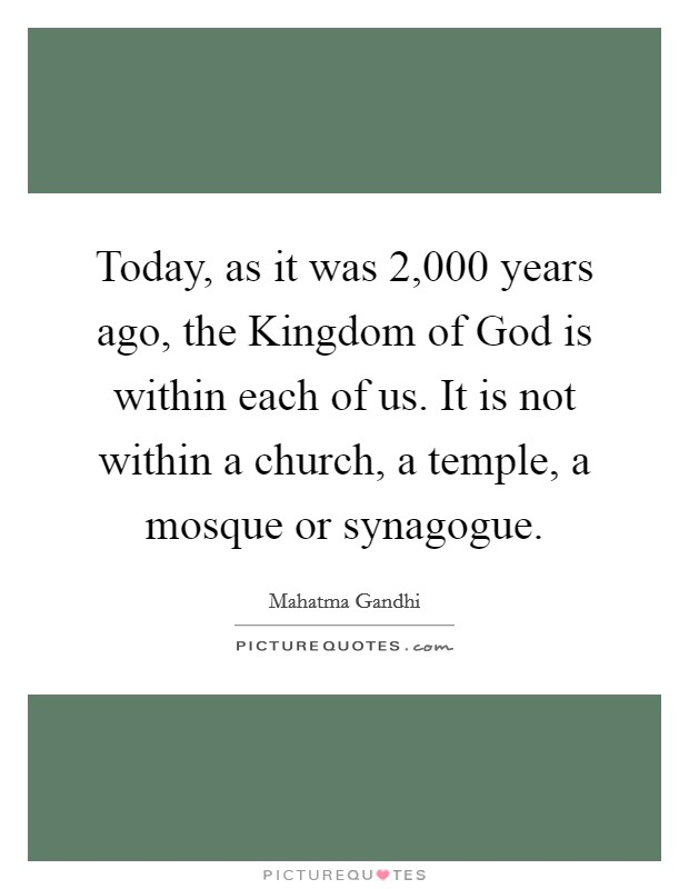 Today, as it was 2,000 years ago, the Kingdom of God is within each of us. It is not within a church, a temple, a mosque or synagogue Picture Quote #1
