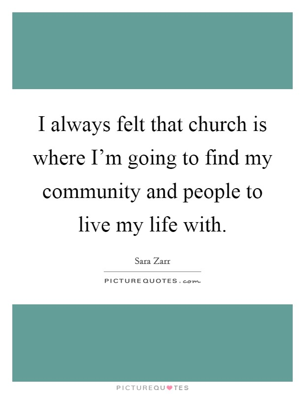 I always felt that church is where I'm going to find my community and people to live my life with Picture Quote #1