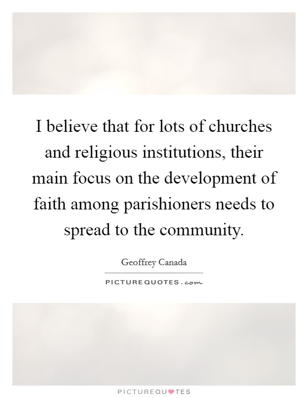I believe that for lots of churches and religious institutions, their main focus on the development of faith among parishioners needs to spread to the community Picture Quote #1
