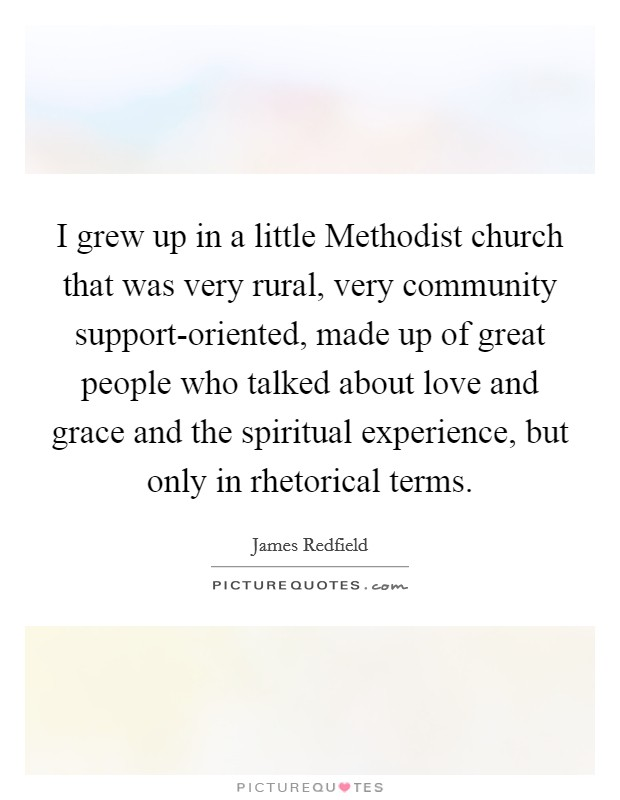 I grew up in a little Methodist church that was very rural, very community support-oriented, made up of great people who talked about love and grace and the spiritual experience, but only in rhetorical terms Picture Quote #1