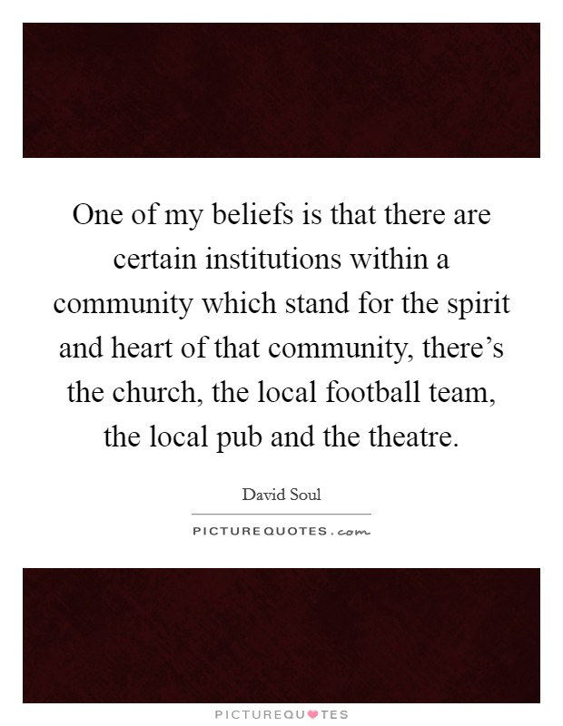 One of my beliefs is that there are certain institutions within a community which stand for the spirit and heart of that community, there's the church, the local football team, the local pub and the theatre Picture Quote #1