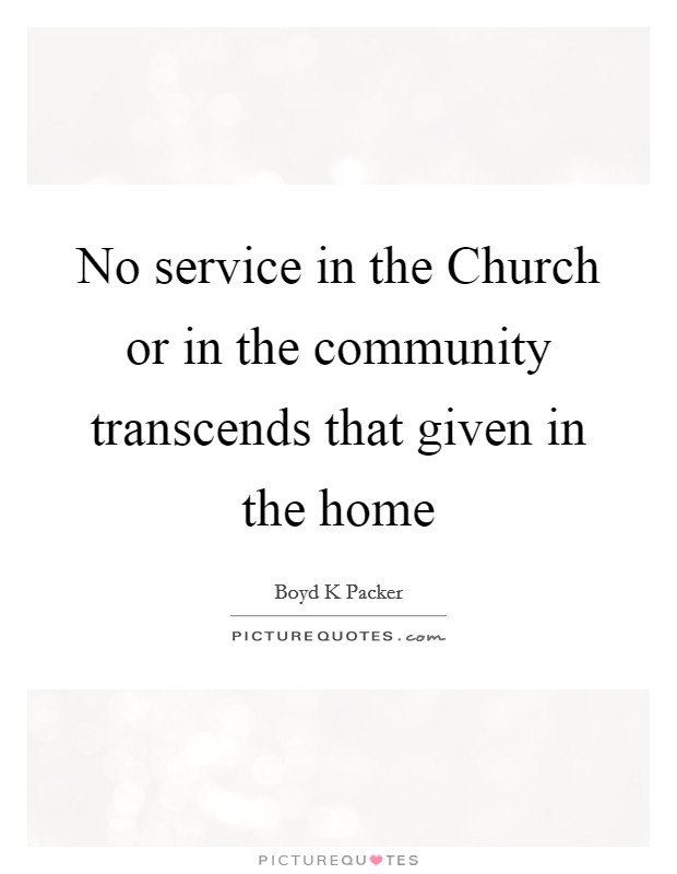 No service in the Church or in the community transcends that given in the home Picture Quote #1