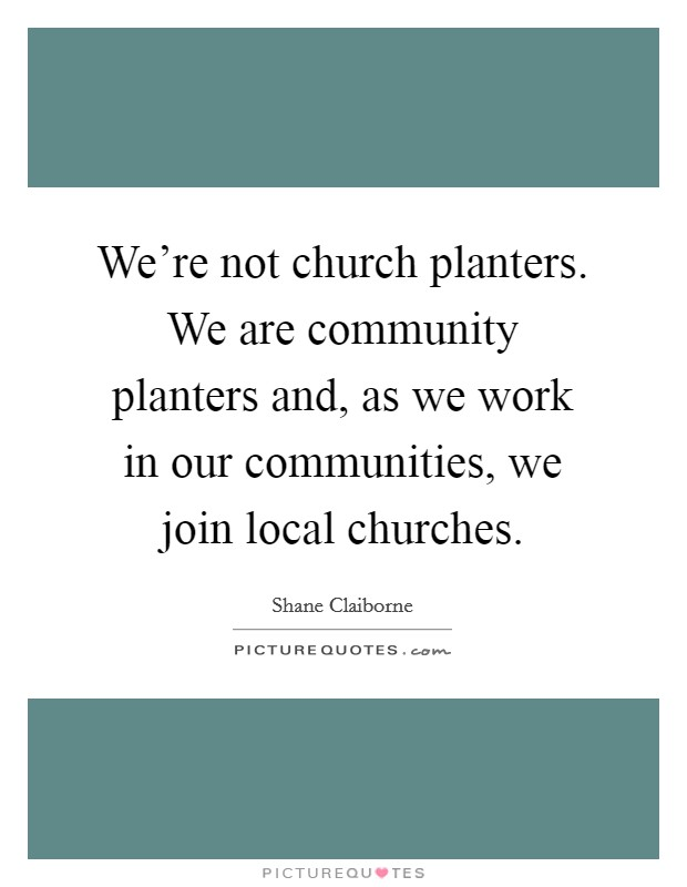 We're not church planters. We are community planters and, as we work in our communities, we join local churches Picture Quote #1