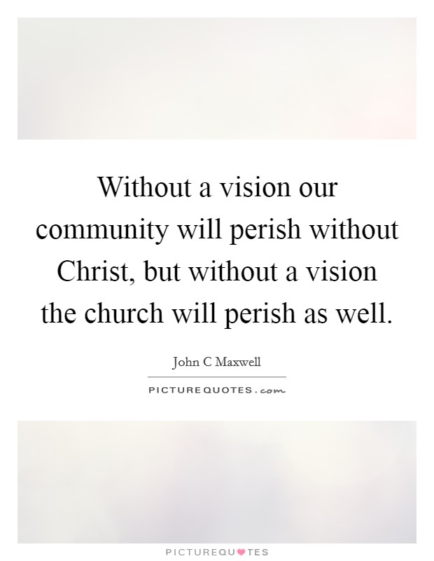 Without a vision our community will perish without Christ, but without a vision the church will perish as well Picture Quote #1