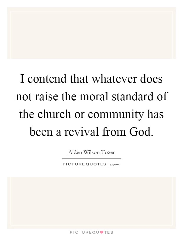 I contend that whatever does not raise the moral standard of the church or community has been a revival from God Picture Quote #1