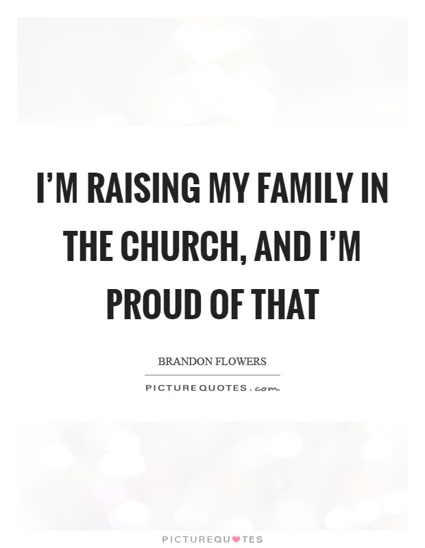 I'm raising my family in The Church, and I'm proud of that Picture Quote #1