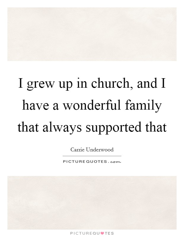 I grew up in church, and I have a wonderful family that always supported that Picture Quote #1