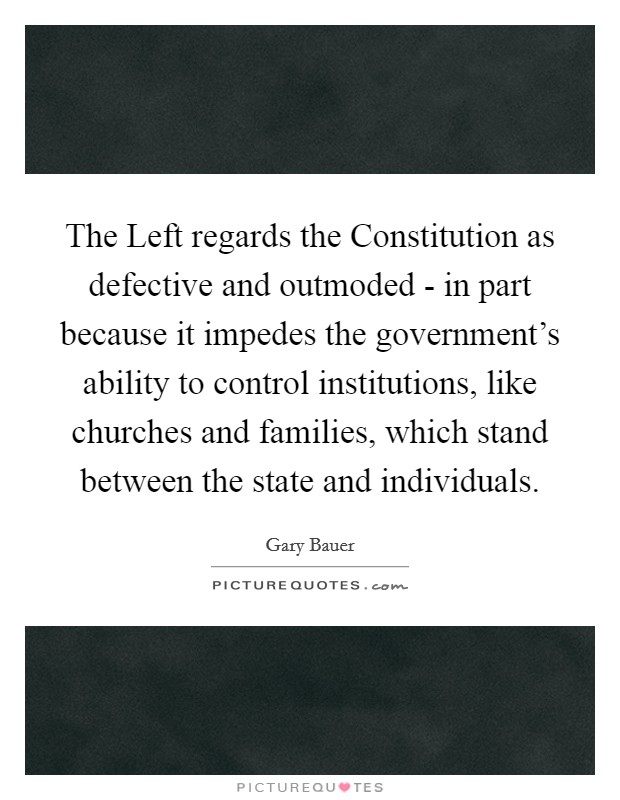 The Left regards the Constitution as defective and outmoded - in part because it impedes the government's ability to control institutions, like churches and families, which stand between the state and individuals Picture Quote #1
