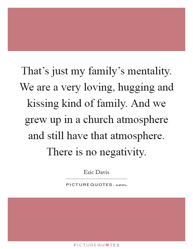 That's just my family's mentality. We are a very loving, hugging and kissing kind of family. And we grew up in a church atmosphere and still have that atmosphere. There is no negativity Picture Quote #1