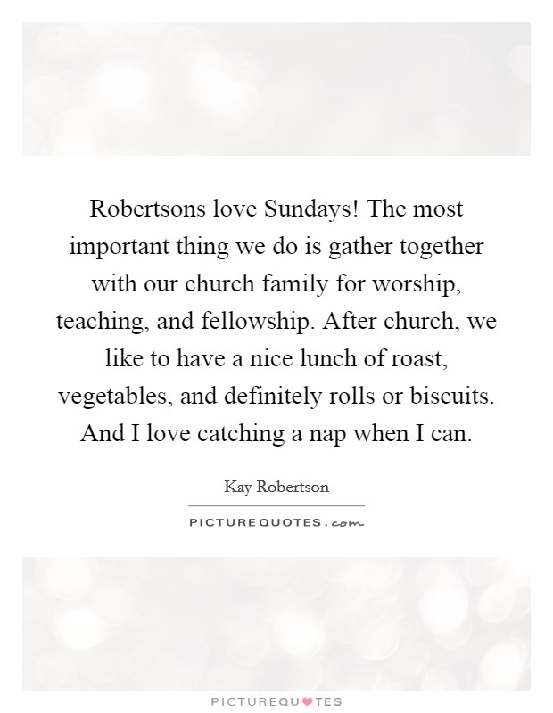 Robertsons love Sundays! The most important thing we do is gather together with our church family for worship, teaching, and fellowship. After church, we like to have a nice lunch of roast, vegetables, and definitely rolls or biscuits. And I love catching a nap when I can. Picture Quote #1