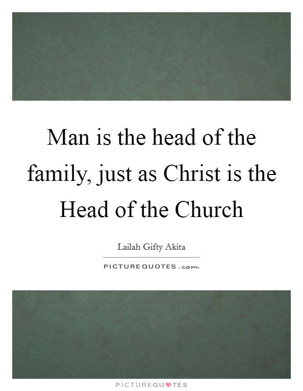 Man is the head of the family, just as Christ is the Head of the Church Picture Quote #1