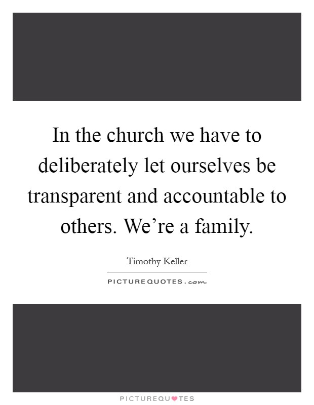 In the church we have to deliberately let ourselves be transparent and accountable to others. We're a family Picture Quote #1