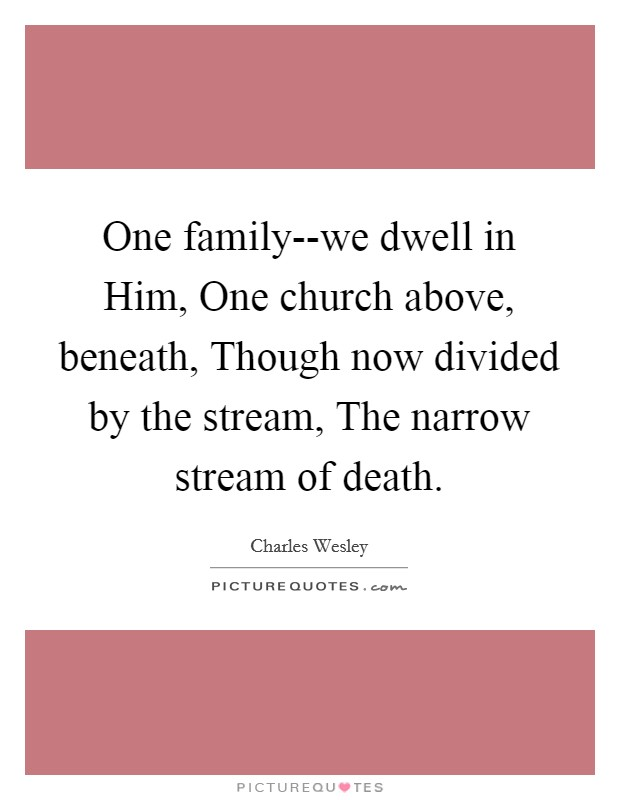 One family--we dwell in Him, One church above, beneath, Though now divided by the stream, The narrow stream of death Picture Quote #1