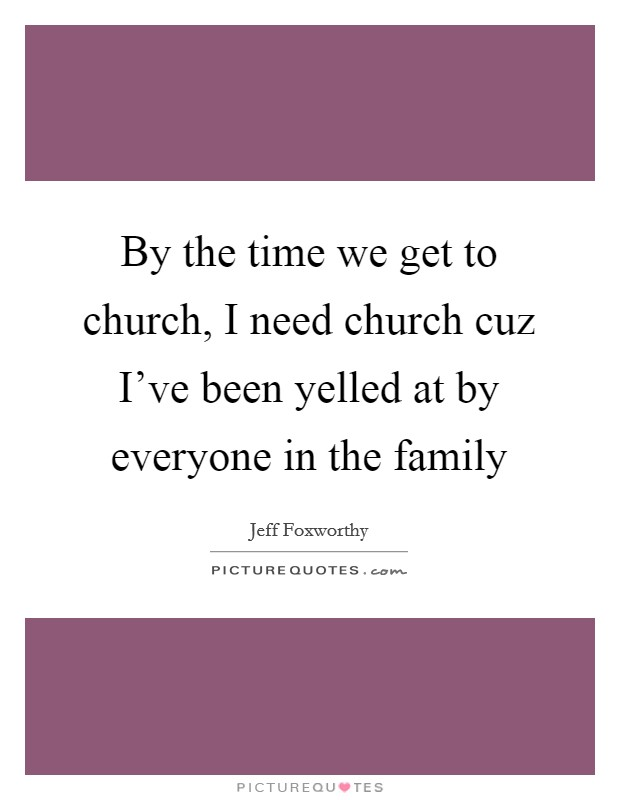 By the time we get to church, I need church cuz I've been yelled at by everyone in the family Picture Quote #1