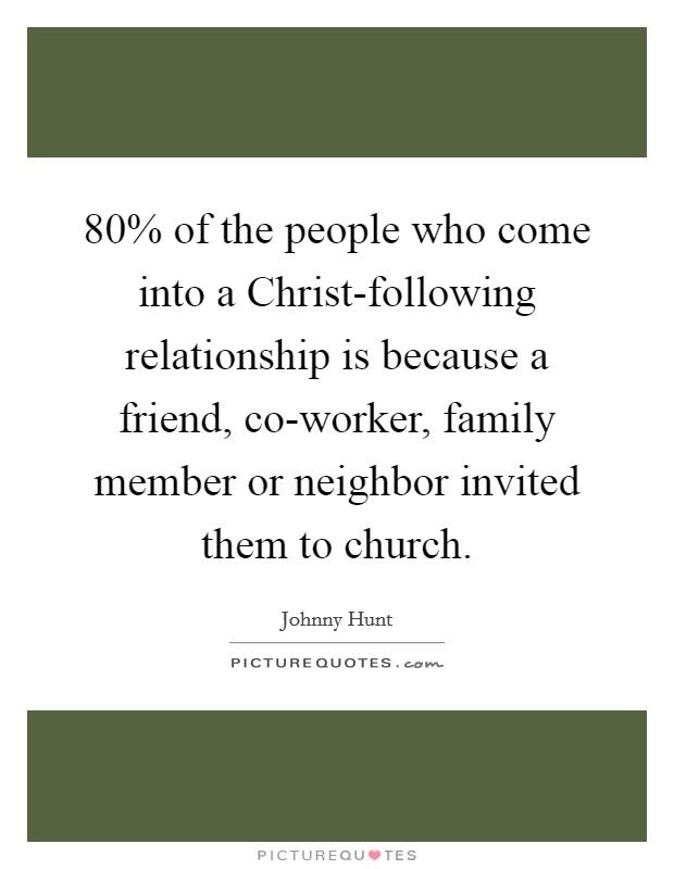 80% of the people who come into a Christ-following relationship is because a friend, co-worker, family member or neighbor invited them to church Picture Quote #1