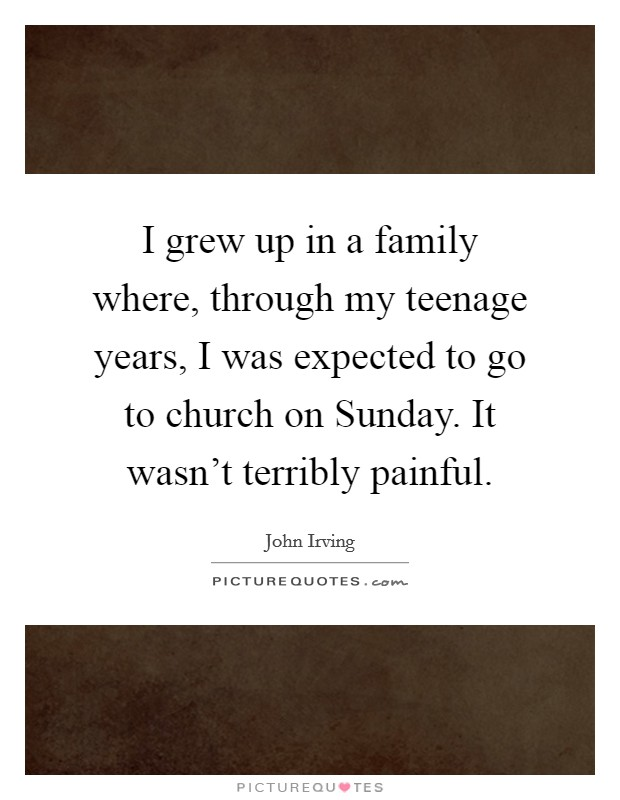 I grew up in a family where, through my teenage years, I was expected to go to church on Sunday. It wasn't terribly painful Picture Quote #1