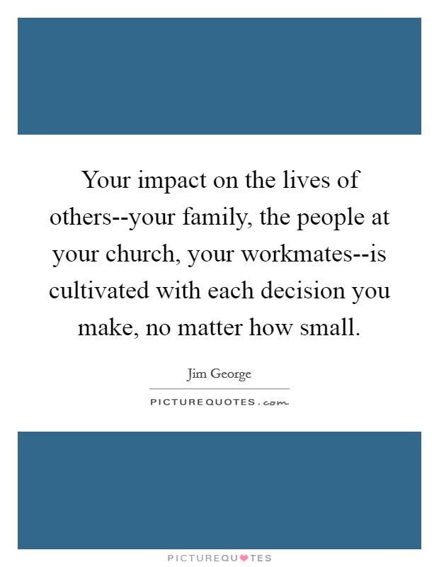 Your impact on the lives of others--your family, the people at your church, your workmates--is cultivated with each decision you make, no matter how small Picture Quote #1
