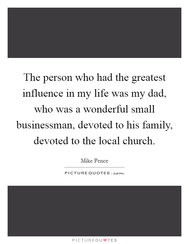 The person who had the greatest influence in my life was my dad, who was a wonderful small businessman, devoted to his family, devoted to the local church Picture Quote #1