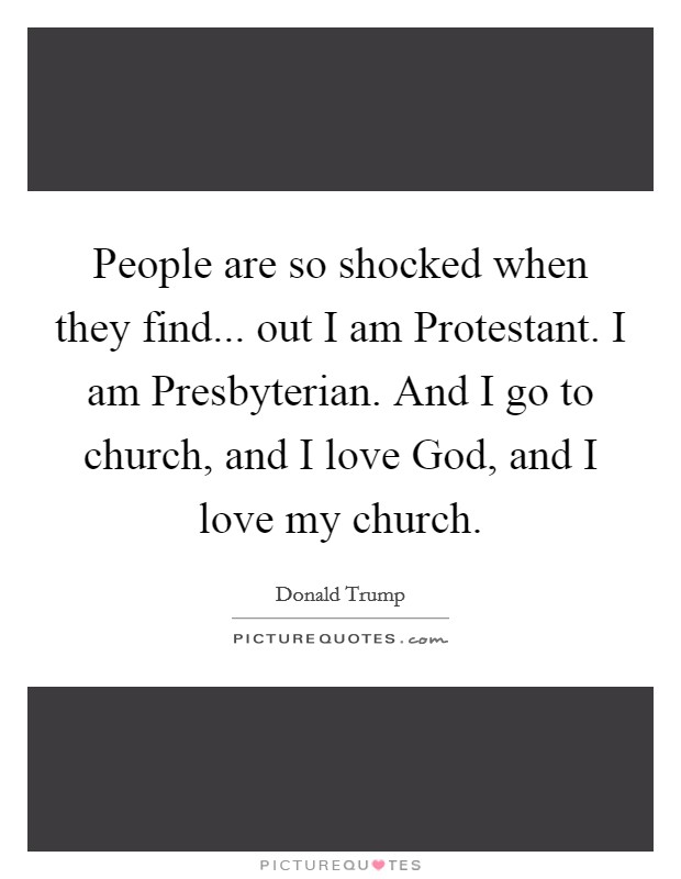 People are so shocked when they find... out I am Protestant. I am Presbyterian. And I go to church, and I love God, and I love my church Picture Quote #1