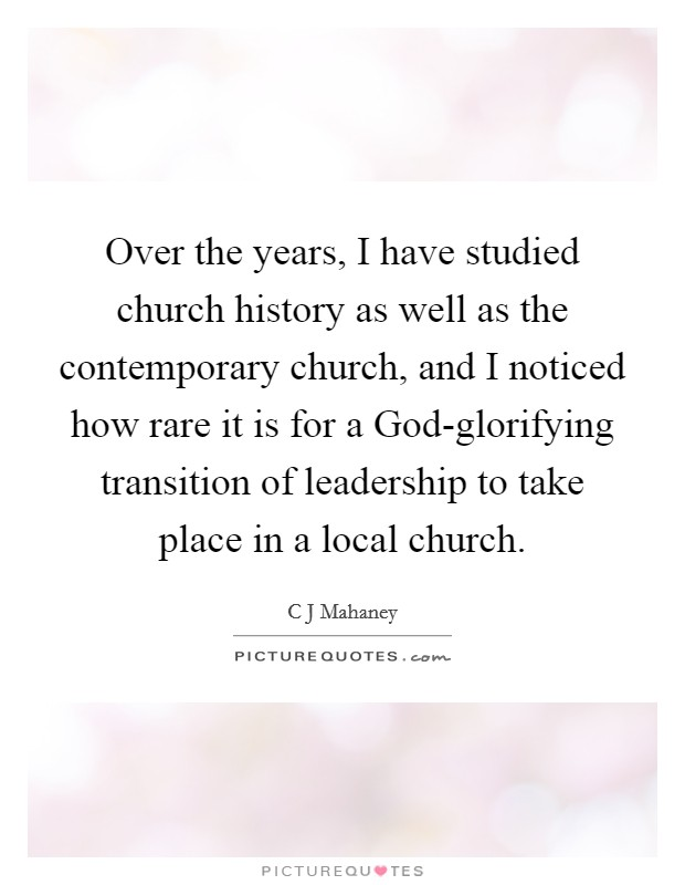 Over the years, I have studied church history as well as the contemporary church, and I noticed how rare it is for a God-glorifying transition of leadership to take place in a local church Picture Quote #1