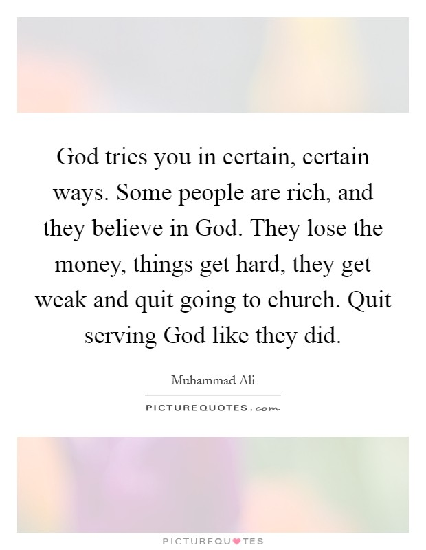 God tries you in certain, certain ways. Some people are rich, and they believe in God. They lose the money, things get hard, they get weak and quit going to church. Quit serving God like they did Picture Quote #1