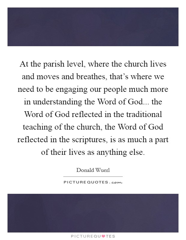 At the parish level, where the church lives and moves and breathes, that's where we need to be engaging our people much more in understanding the Word of God... the Word of God reflected in the traditional teaching of the church, the Word of God reflected in the scriptures, is as much a part of their lives as anything else. Picture Quote #1