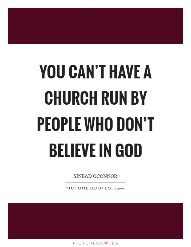 You can't have a church run by people who don't believe in God Picture Quote #1