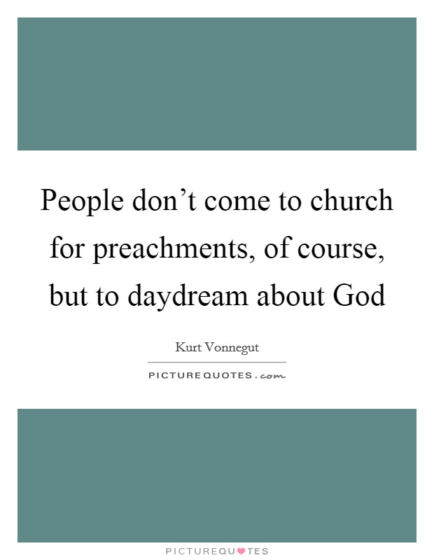 People don't come to church for preachments, of course, but to daydream about God Picture Quote #1