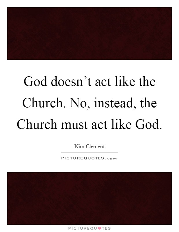 God doesn't act like the Church. No, instead, the Church must act like God Picture Quote #1
