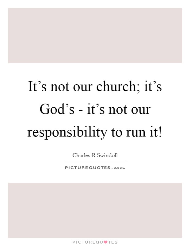 It's not our church; it's God's - it's not our responsibility to run it! Picture Quote #1