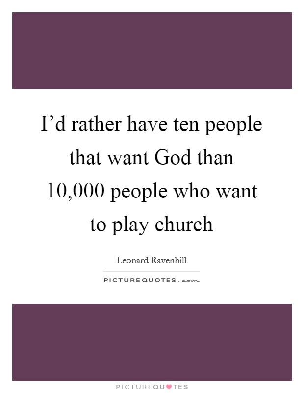 I'd rather have ten people that want God than 10,000 people who want to play church Picture Quote #1