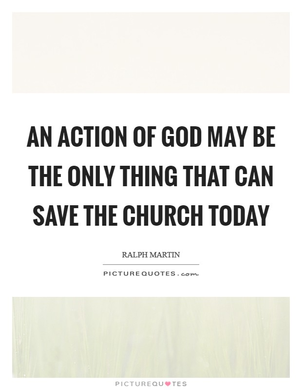 An action of God may be the only thing that can save the Church today Picture Quote #1