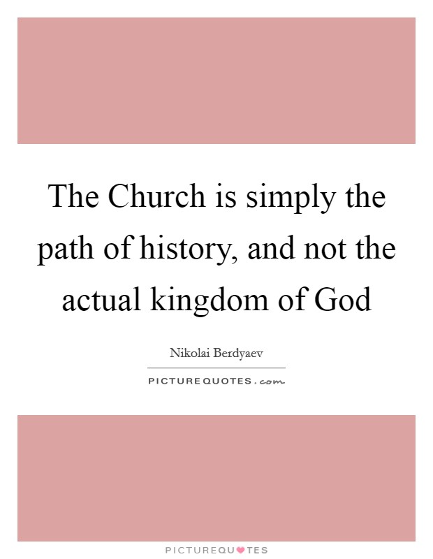 The Church is simply the path of history, and not the actual kingdom of God Picture Quote #1