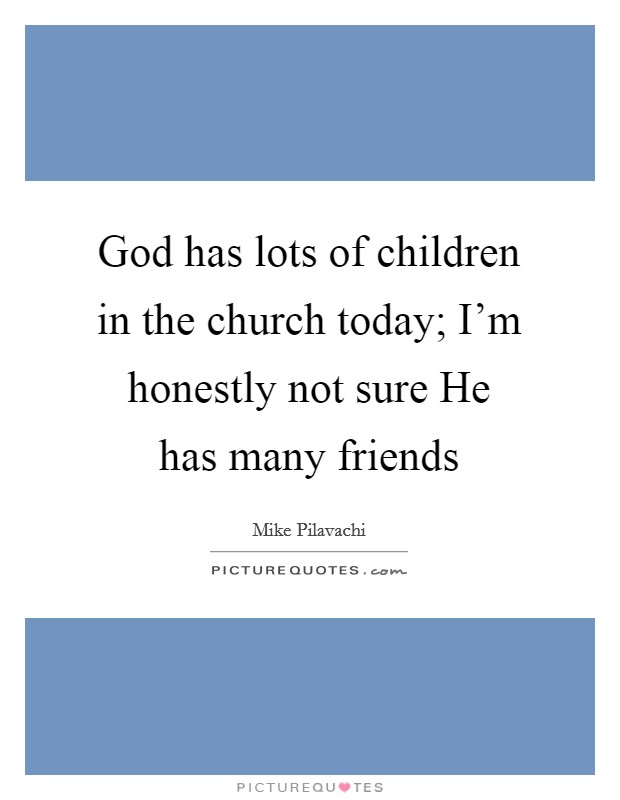 God has lots of children in the church today; I'm honestly not sure He has many friends Picture Quote #1