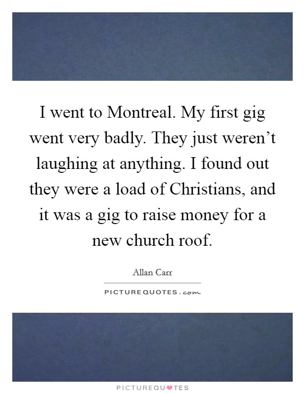I went to Montreal. My first gig went very badly. They just weren't laughing at anything. I found out they were a load of Christians, and it was a gig to raise money for a new church roof Picture Quote #1