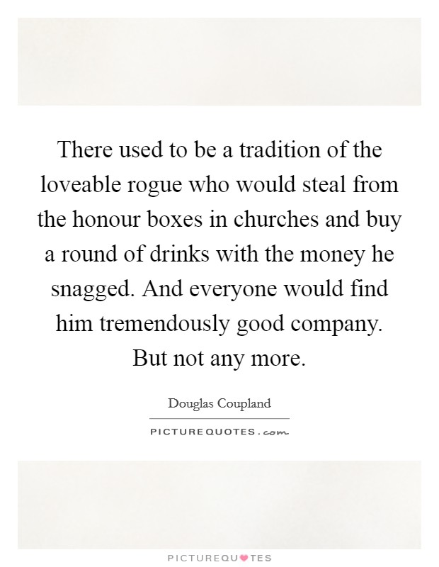 There used to be a tradition of the loveable rogue who would steal from the honour boxes in churches and buy a round of drinks with the money he snagged. And everyone would find him tremendously good company. But not any more Picture Quote #1
