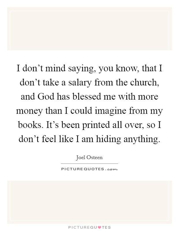 I don't mind saying, you know, that I don't take a salary from the church, and God has blessed me with more money than I could imagine from my books. It's been printed all over, so I don't feel like I am hiding anything Picture Quote #1