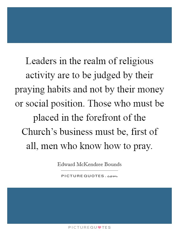 Leaders in the realm of religious activity are to be judged by their praying habits and not by their money or social position. Those who must be placed in the forefront of the Church's business must be, first of all, men who know how to pray Picture Quote #1
