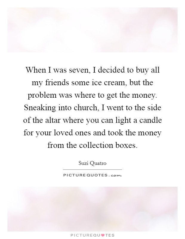 When I was seven, I decided to buy all my friends some ice cream, but the problem was where to get the money. Sneaking into church, I went to the side of the altar where you can light a candle for your loved ones and took the money from the collection boxes. Picture Quote #1