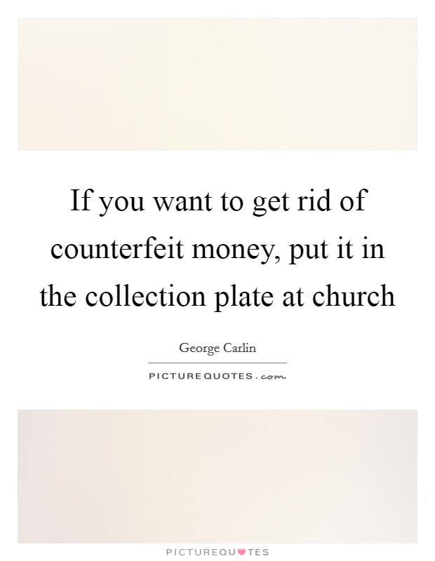 If you want to get rid of counterfeit money, put it in the collection plate at church Picture Quote #1