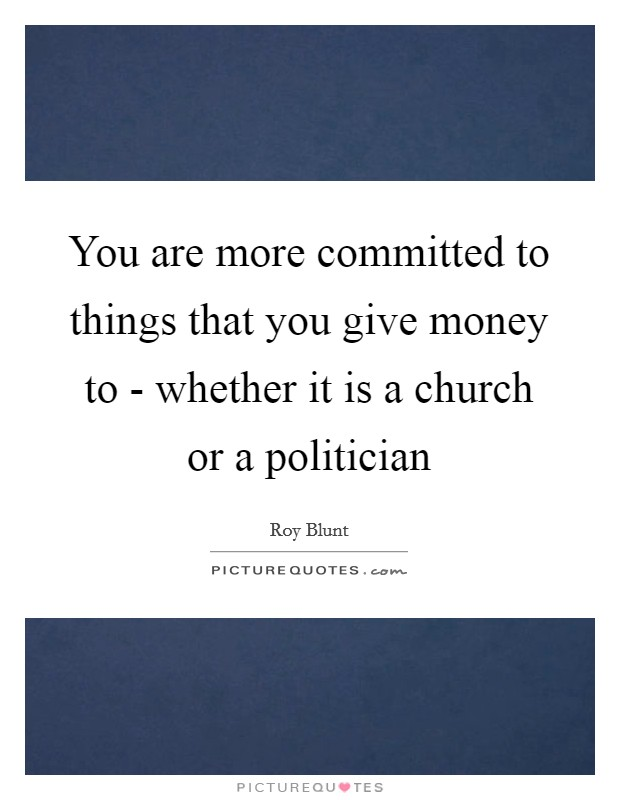 You are more committed to things that you give money to - whether it is a church or a politician Picture Quote #1