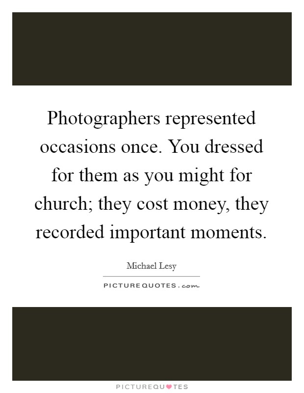 Photographers represented occasions once. You dressed for them as you might for church; they cost money, they recorded important moments Picture Quote #1