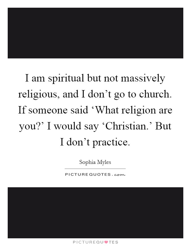 I am spiritual but not massively religious, and I don't go to church. If someone said 'What religion are you?' I would say 'Christian.' But I don't practice Picture Quote #1