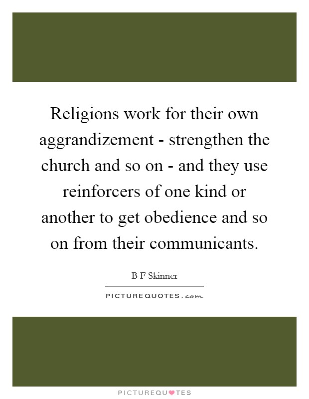 Religions work for their own aggrandizement - strengthen the church and so on - and they use reinforcers of one kind or another to get obedience and so on from their communicants Picture Quote #1