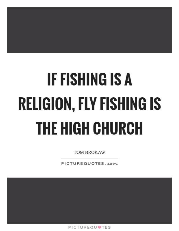 If fishing is a religion, fly fishing is the high church Picture Quote #1